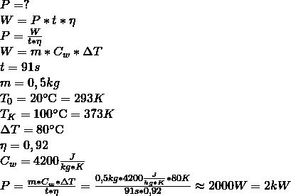 \\ P = ? \\ W = P * t * \eta\\ P = \frac{W}{t * \eta}\\ W = m * C_w * \Delta T\\ t = 91s \\ m = 0,5kg \\ T_0 = 20\celsius = 293 K \\ T_K = 100\celsius = 373 K \\ \Delta T = 80\celsius \\ \eta = 0,92 \\ C_w = 4200 \frac{J}{kg * K} \\ P = \frac{m * C_w * \Delta T}{t * \eta} = \frac{0,5kg *4200\frac{J}{kg * K} * 80K}{91s * 0,92} \approx 2000W = 2kW \\ \\