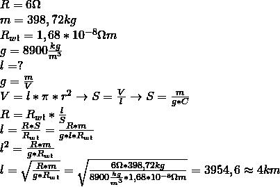 \\ R = 6\ohm \\ m = 398,72kg \\ R_{wł} = 1,68 * 10^{-8}\ohm m \\ g = 8900\frac{kg}{m^3} \\ l = ? \\ g = \frac{m}{V} \\ V = l * \pi * r^2 \rightarrow S = \frac{V}{l} \rightarrow S = \frac{m}{g * C} \\ R = R_{wł} * \frac{l}{S} \\ l = \frac{R*S}{R_{wł}} = \frac{R * m}{g * l * R_{wł}} \\ l^2 = \frac{R * m}{g * R_{wł}} \\ l = \sqrt{\frac{R * m}{g * R_{wł}}} = \sqrt{\frac{6\ohm * 398,72kg}{8900\frac{kg}{m^3} * 1,68 * 10^{-8}\ohm m}} = 3954,6 \approx 4km \\\\