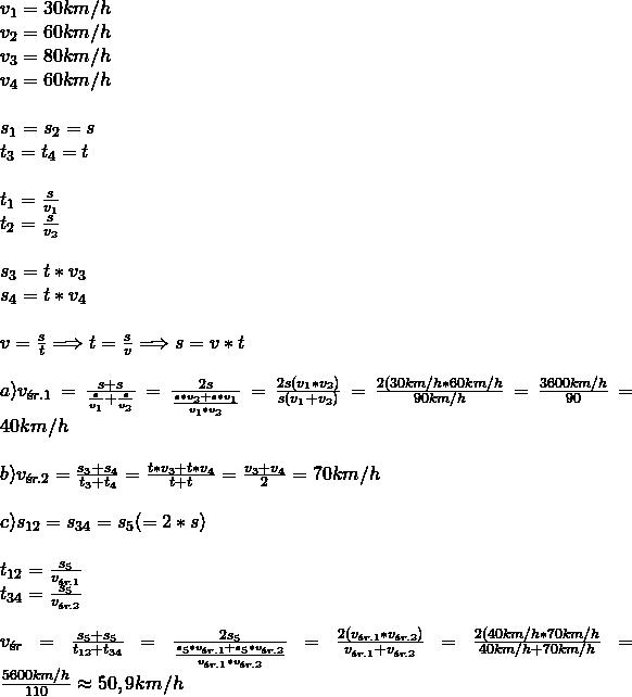 \\ v_1=30km/h\\ v_2=60km/h\\ v_3=80km/h\\ v_4=60km/h\\\\ s_1=s_2=s\\ t_3=t_4=t\\\\ t_1=\frac{s}{v_1}\\ t_2=\frac{s}{v_2}\\\\ s_3=t*v_3\\ s_4=t*v_4\\\\ v=\frac{s}{t}\Longrightarrow t=\frac{s}{v} \Longrightarrow s=v*t\\\\ a) v_{śr.1}=\frac{s+s}{\frac{s}{v_1}+\frac{s}{v_2}}=\frac{2s}{\frac{s*v_2+s*v_1}{v_1*v_2}}=\frac{2s(v_1*v_2)}{s(v_1+v_2)}=\frac{2(30km/h*60km/h}{90km/h}=\frac{3600km/h}{90}=40km/h\\\\ b) v_{śr.2}=\frac{s_3+s_4}{t_3+t_4}=\frac{t*v_3+t*v_4}{t+t}=\frac{v_3+v_4}{2}=70km/h\\\\ c) s_{12}=s_{34}=s_5 (=2*s)\\\\ t_{12}=\frac{s_5}{v_{śr.1}}\\ t_{34}=\frac{s_5}{v_{śr.2}}\\\\ v_{śr}=\frac{s_5+s_5}{t_{12}+t_{34}}=\frac{2s_5}{\frac{s_5*v_{śr.1}+s_5*v_{śr.2}}{v_{śr.1}*v_{śr.2}}}=\frac{2(v_{śr.1}*v_{śr.2})}{v_{śr.1}+v_{śr.2}}=\frac{2(40km/h*70km/h}{40km/h+70km/h}=\frac{5600km/h}{110}\approx50,9km/h\\
