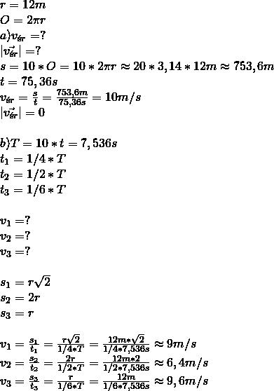 \\ r=12m\\ O=2\pi r\\ a) v_{śr}=?\\ |\vec{v_{śr}}|=?\\ s=10*O=10*2\pi r\approx 20*3,14*12m\approx 753,6m\\ t=75,36s\\ v_{śr}=\frac{s}{t}=\frac{753,6m}{75,36s}=10m/s\\ |\vec{v_{śr}}|=0\\\\ b) T=1\10*t=7,536s\\ t_1=1/4*T\\ t_2=1/2*T\\ t_3=1/6*T\\\\ v_1=?\\ v_2=?\\ v_3=?\\\\ s_1=r\sqrt{2} \\ s_2=2r \\ s_3=r \\\\ v_1=\frac{s_1}{t_1}=\frac{r\sqrt{2}}{1/4*T}=\frac{12m*\sqrt{2}}{1/4*7,536s}\approx 9m/s\\ v_2=\frac{s_2}{t_2}=\frac{2r}{1/2*T}=\frac{12m*2}{1/2*7,536s}\approx 6,4m/s\\ v_3=\frac{s_3}{t_3}=\frac{r}{1/6*T}=\frac{12m}{1/6*7,536s}\approx 9,6m/s\\