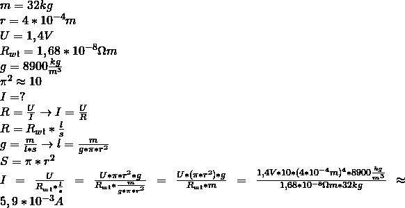 \\ m = 32 kg \\ r = 4 * 10^{-4}m \\ U = 1,4V \\ R_{wł} = 1,68 * 10^{-8}\ohm m \\ g = 8900 \frac{kg}{m^3} \\ \pi^2 \approx 10 \\ I =? \\ R = \frac{U}{I} \rightarrow I = \frac{U}{R} \\R = R_{wł} * \frac{l}{s} \\ g = \frac{m}{l*s} \rightarrow l= \frac{m}{g * \pi * r^2} \\ S = \pi * r^2 \\ I = \frac{U}{R_{wł} * \frac{l}{s}} = \frac{U * \pi * r^2 * g}{R_{wł} * \frac{m}{g * \pi * r^2}} = \frac{U *(\pi * r^2) *g}{R_{wł} * m} = \frac{ 1,4V * 10 * (4 * 10^{-4}m)^4 * 8900\frac{kg}{m^3}}{1,68 * 10^{-8}\ohm m * 32kg} \approx 5,9 * 10^{-3}A \\\\