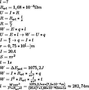 \\ l = ? \\ R_{wł} = 1,68 * 10^{-8} \ohm m \\ U = I * R \\ R = R_{wł} * \frac{l}{s} \\ R = \frac{U}{I} \\ W = E * q * l \\ U = E * l \rightarrow W = U * q \\ I = \frac{q}{t} \rightarrow q = I*t \\ r = 0,75 * 10^[-]m \\ I = 20A \\ S = \pi r^2 \\ t = 1s \\ W = \Delta E_{pot} = 1075,2 J \\ W = I * R_{wł} * \frac{l}{\pi r^2} * q \\ W = I^2 * R_{wł} * \frac{l}{\pi r^2} * t \\ l = \frac{W * \pi r^2}{I^2 * R_{wł} * t} = \frac{1075,2J * \pi *(7,5 * 10^{-4}m)}{(20A)^2 * 1,68 * 10^{-8}\ohm m * 1s} \approx 282,74m \\\\