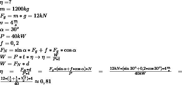 \\ \eta = ? \\ m = 1200 kg \\ F_g = m * g = 12kN \\ v = 4 \frac{m}{s} \\ \alpha = 30\degree \\ P = 40kW \\ f = 0,2 \\ F_N = \sin{\alpha} * F_g + f * F_g *\cos{\alpha} \\ W = P * t * \eta \rightarrow \eta = \frac{W}{P * t} \\ W = F_N * d \\ \eta = \frac{F_N * d}{P * t} = \frac{F_g * (\sin{\alpha} + f * \cos{\alpha}) * N}{P} = \frac{12kN * (\sin{30\degree} + 0,2 * \cos{30\degree}) * 4\frac{m}{s}}{40kW} = \frac{12 * (\frac{1}{2} + \frac{1}{5} * \frac{\sqrt{3}}{2}) * 4}{40} \approx 0,81 \\ \\